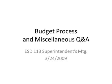 Budget Process and Miscellaneous Q&A ESD 113 Superintendent's Mtg. 3/24/2009.