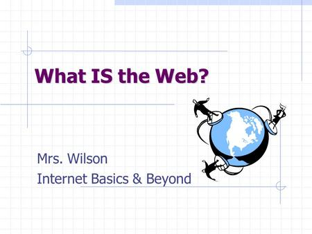 What IS the Web? Mrs. Wilson Internet Basics & Beyond.