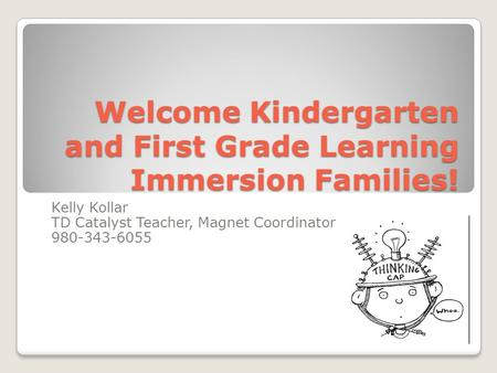 Welcome Kindergarten and First Grade Learning Immersion Families! Kelly Kollar TD Catalyst Teacher, Magnet Coordinator 980-343-6055.