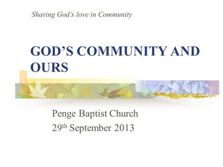 GOD'S COMMUNITY AND OURS Penge Baptist Church 29 th September 2013 Sharing God's love in Community.