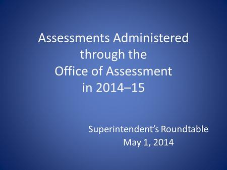 Assessments Administered through the Office of Assessment in 2014–15 Superintendent's Roundtable May 1, 2014.