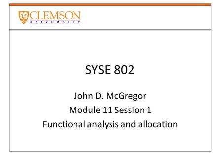 SYSE 802 John D. McGregor Module 11 Session 1 Functional analysis and allocation.