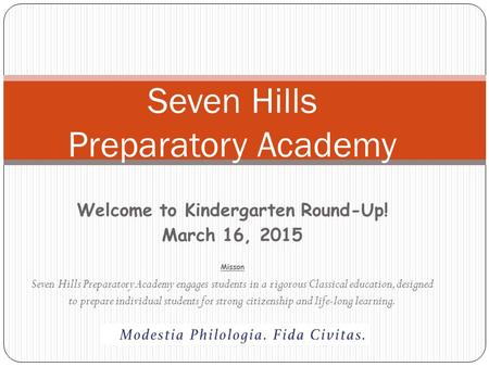 Welcome to Kindergarten Round-Up! March 16, 2015 Misson Seven Hills Preparatory Academy engages students in a rigorous Classical education, designed to.