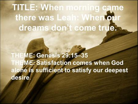 TITLE: When morning came there was Leah: When our dreams don't come true. THEME: Genesis 29:15–35 THEME: Satisfaction comes when God alone is sufficient.