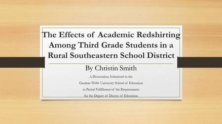 The Effects of Academic Redshirting Among Third Grade Students in a Rural Southeastern School District By Christin Smith A Dissertation Submitted to the.