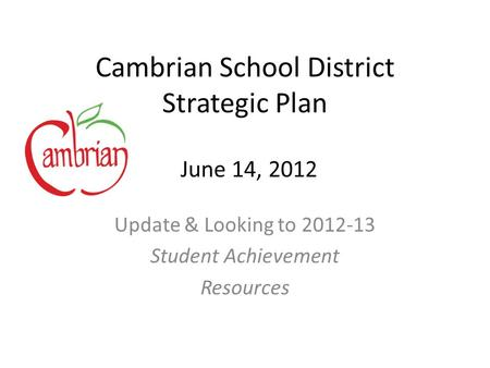 Cambrian School District Strategic Plan Update & Looking to 2012-13 Student Achievement Resources June 14, 2012.