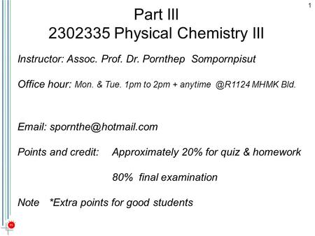1 Part III 2302335 Physical Chemistry III   Points and credit: Approximately 20% for quiz & homework 80% final examination Note*Extra.