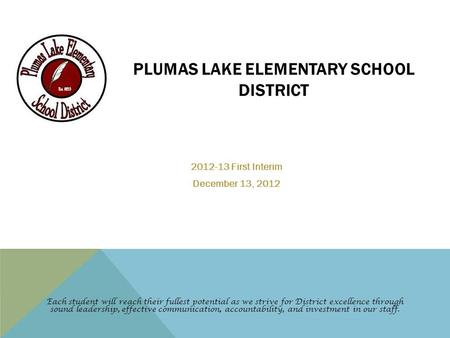 PLUMAS LAKE ELEMENTARY SCHOOL DISTRICT 2012-13 First Interim December 13, 2012 Each student will reach their fullest potential as we strive for District.
