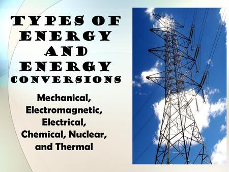 TYPES OF ENERGY and Energy Conversions Mechanical, Electromagnetic, Electrical, Chemical, Nuclear, and Thermal.