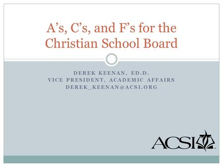 DEREK KEENAN, ED.D. VICE PRESIDENT, ACADEMIC AFFAIRS A's, C's, and F's for the Christian School Board.