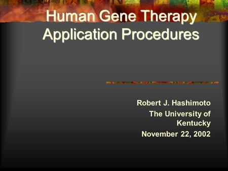 Human Gene Therapy Application Procedures Robert J. Hashimoto The University of Kentucky November 22, 2002.