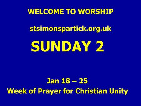 WELCOME TO WORSHIP stsimonspartick.org.uk SUNDAY 2 Jan 18 – 25 Week of Prayer for Christian Unity.