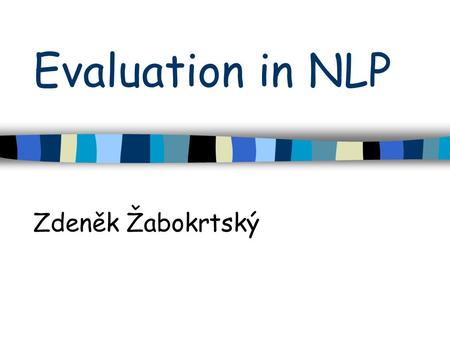 Evaluation in NLP Zdeněk Žabokrtský. Intro The goal of NLP evaluation is to measure one or more qualities of an algorithm or a system Definition of proper.