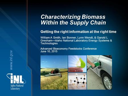 Www.inl.gov Characterizing Biomass Within the Supply Chain Getting the right information at the right time Advanced Bioeconomy Feedstocks Conference June.