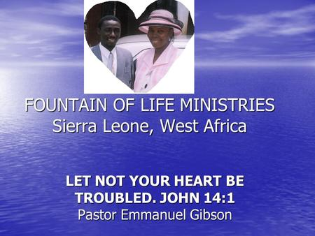FOUNTAIN OF LIFE MINISTRIES Sierra Leone, West Africa LET NOT YOUR HEART BE TROUBLED. JOHN 14:1 Pastor Emmanuel Gibson.