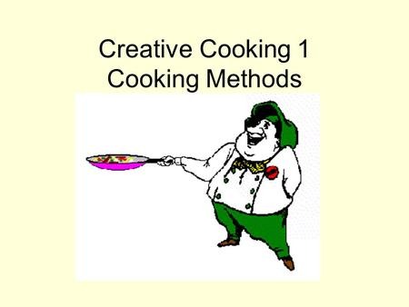 Creative Cooking 1 Cooking Methods. All cookery methods outlined in this unit require the application of heat from an outside source.