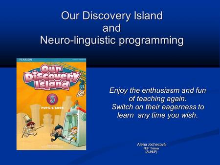 Our Discovery Island and Neuro-linguistic programming Enjoy the enthusiasm and fun of teaching again. Switch on their eagerness to learn any time you wish.