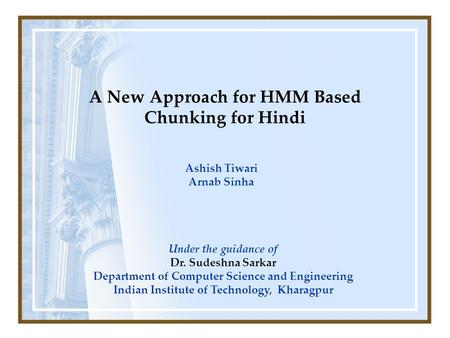 A New Approach for HMM Based Chunking for Hindi Ashish Tiwari Arnab Sinha Under the guidance of Dr. Sudeshna Sarkar Department of Computer Science and.