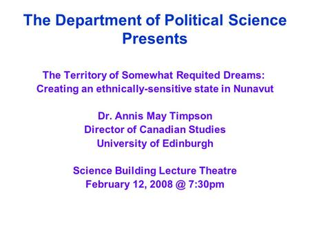 The Department of Political Science Presents The Territory of Somewhat Requited Dreams: Creating an ethnically-sensitive state in Nunavut Dr. Annis May.