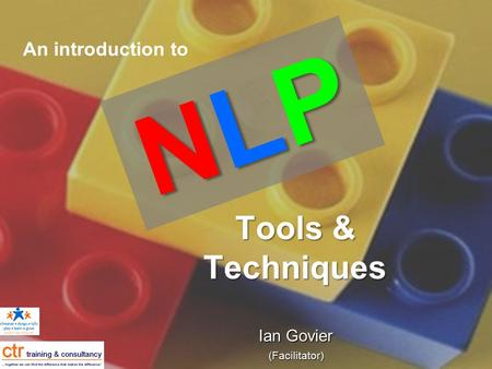 Tools & Techniques Tools & Techniques Ian Govier (Facilitator) NLPNLPNLPNLP An introduction to.