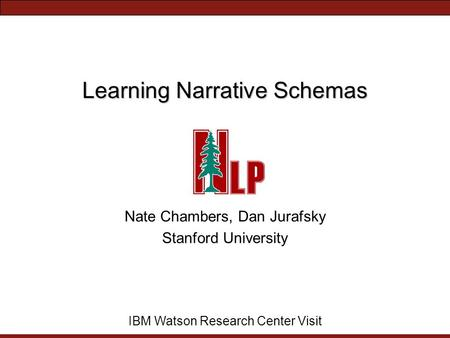 Learning Narrative Schemas Nate Chambers, Dan Jurafsky Stanford University IBM Watson Research Center Visit.