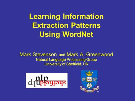 Learning Information Extraction Patterns Using WordNet Mark Stevenson and Mark A. Greenwood Natural Language Processing Group University of Sheffield,