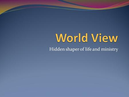Hidden shaper of life and ministry. Definition of World View Deep underlying mostly unconscious core concepts that influence all of life. Conscious Unconscious.
