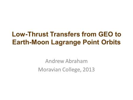 Low-Thrust Transfers from GEO to Earth-Moon Lagrange Point Orbits Andrew Abraham Moravian College, 2013.