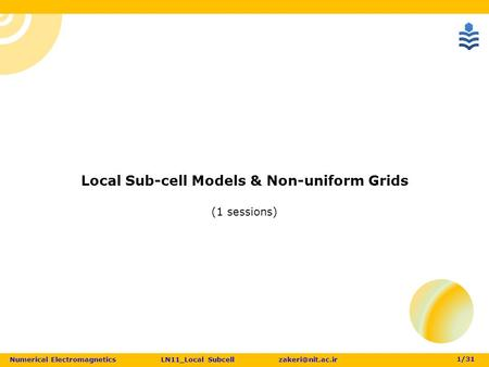 Numerical <strong>Electromagnetics</strong> LN11_Local Subcell 1 /31 Local Sub-cell Models & Non-uniform Grids (1 sessions)