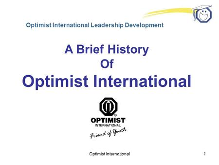 Optimist International1 Optimist International Leadership Development A Brief History Of Optimist International.