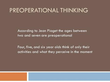 PREOPERATIONAL THINKING According to Jean Piaget the ages between two and seven are preoperational Four, five, and six year olds think of only their activities.