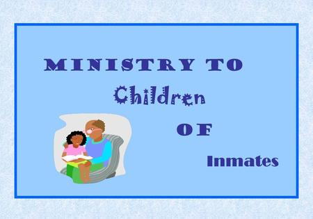 Ministry to Children of Inmates. Dr. Cleveland Houser Prison Ministry Consultant and Trainer North American Division.