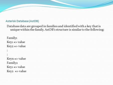 Asterisk Database (AstDB) Database data are grouped in families and identified with a key that is unique within the family. AstDB's structure is similar.