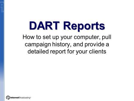 DART Reports How to set up your computer, pull campaign history, and provide a detailed report for your clients.