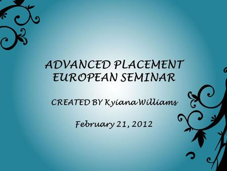 ADVANCED PLACEMENT EUROPEAN SEMINAR CREATED BY Kyiana Williams February 21, 2012.