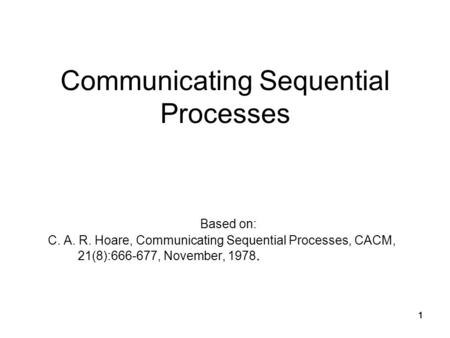 1111 Communicating Sequential Processes Based on: C. A. R. Hoare, Communicating Sequential Processes, CACM, 21(8):666-677, November, 1978. 1.
