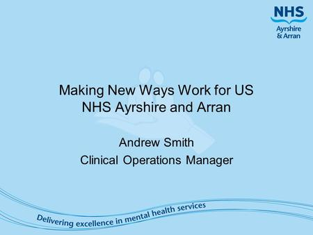 Making New Ways Work for US NHS Ayrshire and Arran Andrew Smith Clinical Operations Manager.