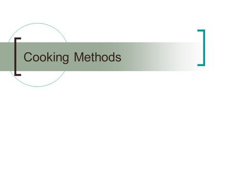 Cooking Methods. Heat is applied to food to make it: Easier to digest Safer to eat Taste better.