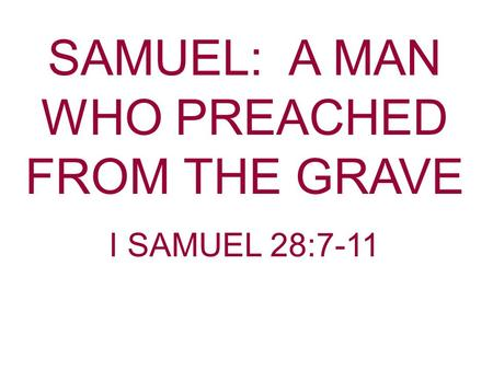SAMUEL: A MAN WHO PREACHED FROM THE GRAVE I SAMUEL 28:7-11.