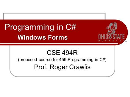Windows Forms Programming in C# Windows Forms CSE 494R (proposed course for 459 Programming in C#) Prof. Roger Crawfis.