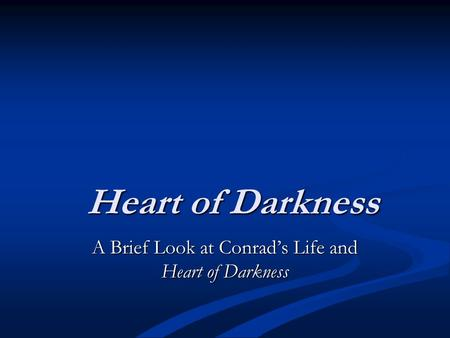 Heart of Darkness A Brief Look at Conrad's Life and Heart of Darkness.
