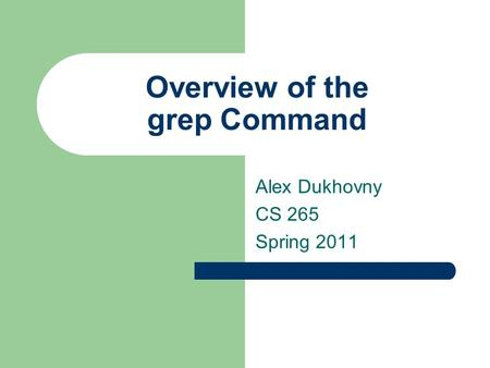 Overview of the grep Command Alex Dukhovny CS 265 Spring 2011.