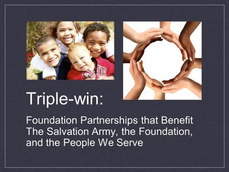 Triple-win: Foundation Partnerships that Benefit The Salvation Army, the Foundation, and the People We Serve.