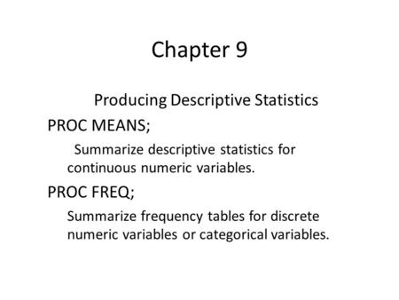 Chapter 9 Producing Descriptive Statistics PROC MEANS; Summarize descriptive statistics for continuous numeric variables. PROC FREQ; Summarize frequency.