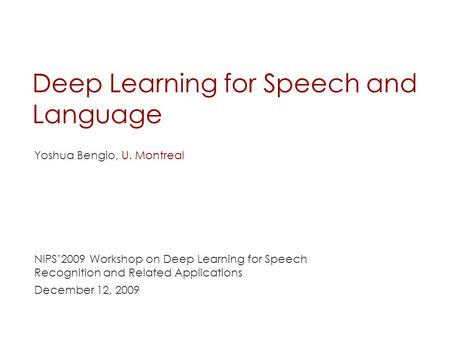 Deep Learning for Speech and Language Yoshua Bengio, U. Montreal NIPS'2009 Workshop on Deep Learning for Speech Recognition and Related Applications December.