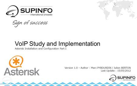 VoIP Study and Implementation Asterisk Installation and Configuration Part 1 Version 1.0 – Author : Marc PYBOURDIN / Julien BERTON Last Update : 15/05/2012.