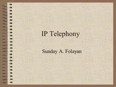 IP Telephony Sunday A. Folayan. Disclaimer I am NOT an expert in VoIP technology I am NOT PRETENDING to be one. I am a user who just got interested in.