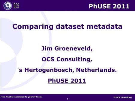 © OCS Consulting The flexible extension to your IT team 1 Jim Groeneveld, OCS Consulting, ´s Hertogenbosch, Netherlands. PhUSE 2011 Comparing dataset metadata.