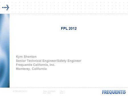 © FREQUENTIS 2010 Datum: 01.06.2010Rev.1 Autor: ODOSeite: 1 FPL 2012 Kym Shenton Senior Technical Engineer/Safety Engineer Frequentis California, Inc.