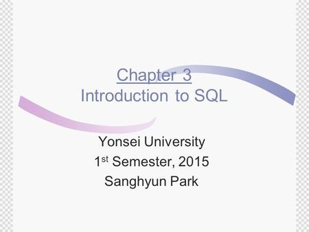 Chapter 3 Introduction to SQL Yonsei University 1 st Semester, 2015 Sanghyun Park.
